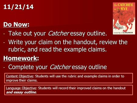 11/21/14 Do Now: - Take out your Catcher essay outline. - Write your claim on the handout, review the rubric, and read the example claims. Homework: -