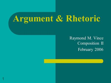 1 Argument & Rhetoric Raymond M. Vince Composition II February 2006.
