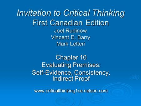 Chapter 10 Evaluating Premises: Self-Evidence, Consistency, Indirect Proof www.criticalthinking1ce.nelson.com Invitation to Critical Thinking First Canadian.