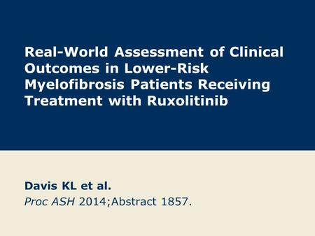 Real-World Assessment of Clinical Outcomes in Lower-Risk Myelofibrosis Patients Receiving Treatment with Ruxolitinib Davis KL et al. Proc ASH 2014;Abstract.