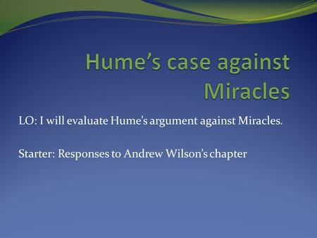 LO: I will evaluate Hume's argument against Miracles. Starter: Responses to Andrew Wilson's chapter.