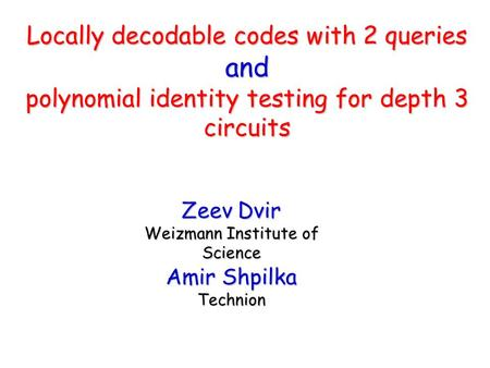 Zeev Dvir Weizmann Institute of Science Amir Shpilka Technion Locally decodable codes with 2 queries and polynomial identity testing for depth 3 circuits.