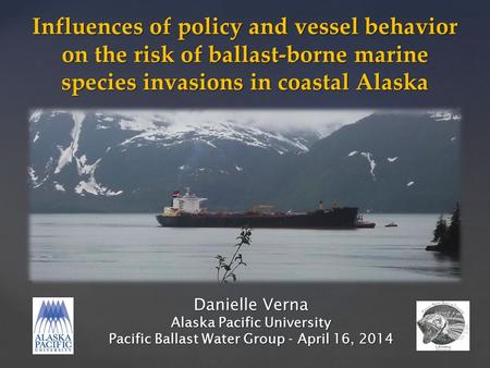 Danielle Verna Alaska Pacific University Pacific Ballast Water Group - April 16, 2014 Influences of policy and vessel behavior on the risk of ballast-borne.