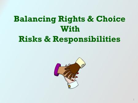 1 Balancing Rights & Choice With Risks & Responsibilities.