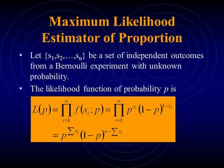 Maximum Likelihood Estimator of Proportion Let {s 1,s 2,…,s n } be a set of independent outcomes from a Bernoulli experiment with unknown probability.