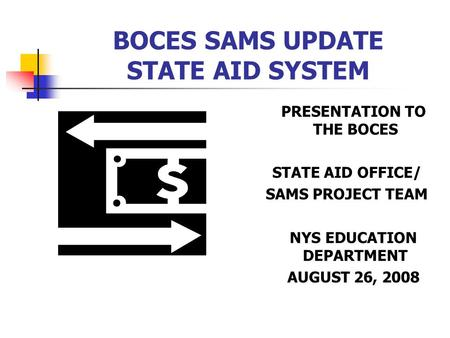 BOCES SAMS UPDATE STATE AID SYSTEM PRESENTATION TO THE BOCES STATE AID OFFICE/ SAMS PROJECT TEAM NYS EDUCATION DEPARTMENT AUGUST 26, 2008.