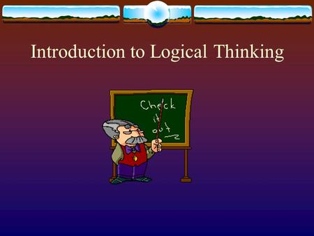 Introduction to Logical Thinking. Introduction to Logical Thinking  Mrs. Lodato  Your Information:  Name  Phone #  Year in School  Major  What.