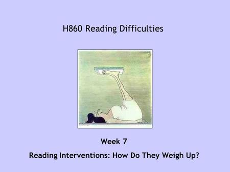 H860 Reading Difficulties Week 7 Reading Interventions: How Do They Weigh Up?