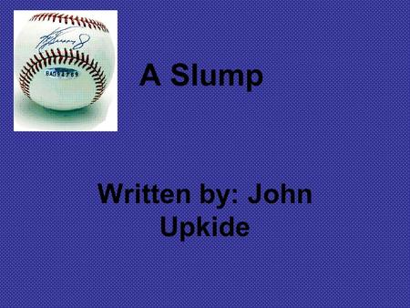 A Slump Written by: John Upkide. Question #1 To what would you attribute the narrator's slump? Do you think that he really does not care enough? Explain.