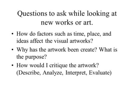 Questions to ask while looking at new works or art. How do factors such as time, place, and ideas affect the visual artworks? Why has the artwork been.
