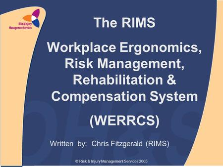 © Risk & Injury Management Services 2005 Written by: Chris Fitzgerald (RIMS) The RIMS Workplace Ergonomics, Risk Management, Rehabilitation & Compensation.