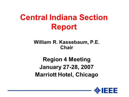 Central Indiana Section Report William R. Kassebaum, P.E. Chair Region 4 Meeting January 27-28, 2007 Marriott Hotel, Chicago.