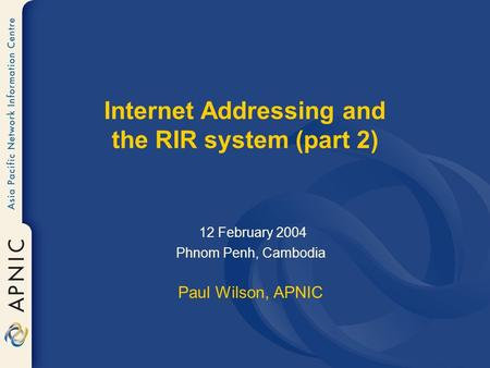 Internet Addressing and the RIR system (part 2) 12 February 2004 Phnom Penh, Cambodia Paul Wilson, APNIC.