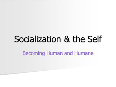 Socialization & the Self Becoming Human and Humane.