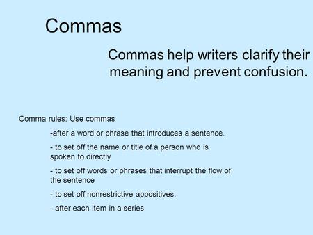 Commas Commas help writers clarify their meaning and prevent confusion. Comma rules: Use commas -after a word or phrase that introduces a sentence. - to.