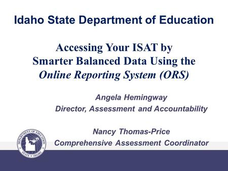 Idaho State Department of Education Accessing Your ISAT by Smarter Balanced Data Using the Online Reporting System (ORS) Angela Hemingway Director, Assessment.