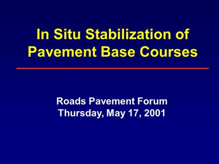 In Situ Stabilization of Pavement Base Courses Roads Pavement Forum Thursday, May 17, 2001.