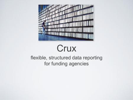 Crux flexible, structured data reporting for funding agencies.