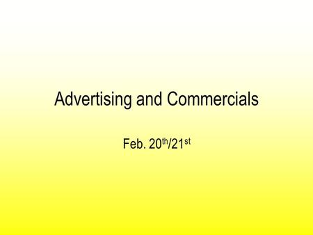 Advertising and Commercials Feb. 20 th /21 st. Evolution of Advertising Commercials are most commonly tied with advertisement. In ancient times the most.