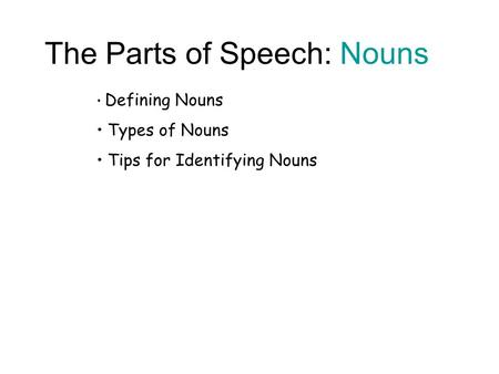 The Parts of Speech: Nouns Defining Nouns Types of Nouns Tips for Identifying Nouns.