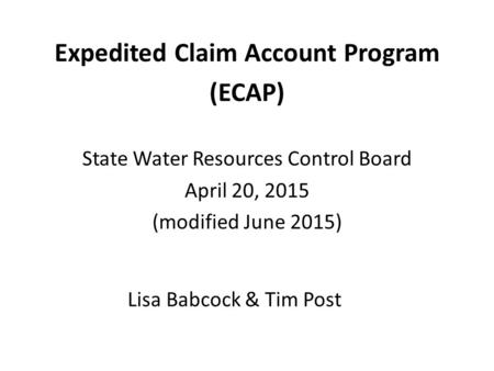 Lisa Babcock & Tim Post Expedited Claim Account Program (ECAP) State Water Resources Control Board April 20, 2015 (modified June 2015)