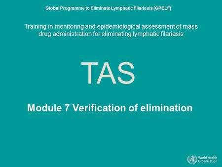 Module 7 Verification of elmination TAS Global Programme to Eliminate Lymphatic Filariasis (GPELF) Training in monitoring and epidemiological assessment.