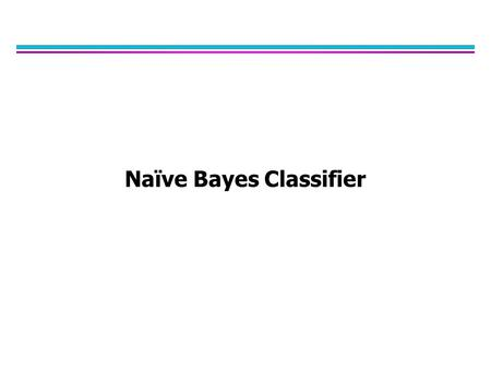 Naïve Bayes Classifier. Bayes Classifier l A probabilistic framework for classification problems l Often appropriate because the world is noisy and also.