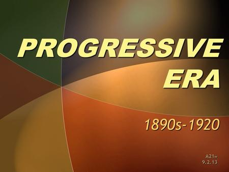 PROGRESSIVE ERA 1890s-1920 A21 w 9.2.13. ESSENTIAL QUESTIONS ► Who were the Progressives? ► What reforms did they seek? ► How successful were Progressive.