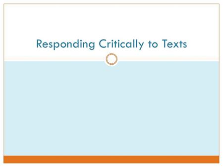 Responding Critically to Texts. Why Critique? To explain why you respond to the text the way you do by evaluating an author's ideas, interpretations,