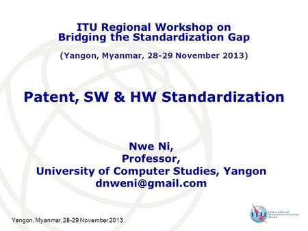 Yangon, Myanmar, 28-29 November 2013 Patent, SW & HW Standardization Nwe Ni, Professor, University of Computer Studies, Yangon ITU Regional.