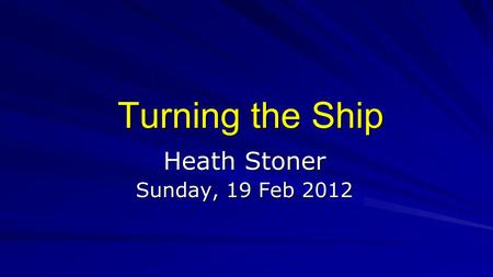 Turning the Ship Heath Stoner Sunday, 19 Feb 2012.