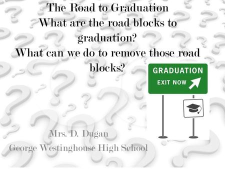 The Road to Graduation What are the road blocks to graduation? What can we do to remove those road blocks? Mrs. D. Dugan George Westinghouse High School.