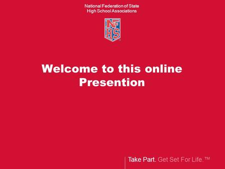 Take Part. Get Set For Life.™ National Federation of State High School Associations Welcome to this online Presention.