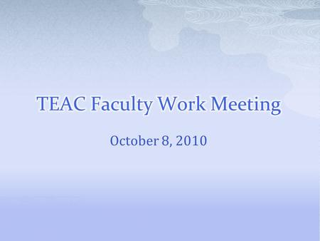 October 8, 2010.  Review TEAC Process  Faculty Presentations on Reflection/ Learning to Learn  Group Work on Evidence for Claim 3  Audit Update 