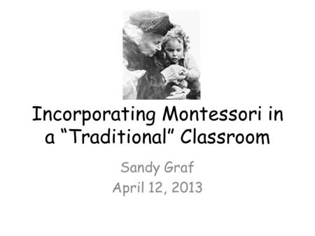 "Incorporating Montessori in a ""Traditional"" Classroom Sandy Graf April 12, 2013."