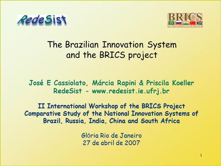 1 The Brazilian Innovation System and the BRICS project José E Cassiolato, Márcia Rapini & Priscila Koeller RedeSist - www.redesist.ie.ufrj.br II International.