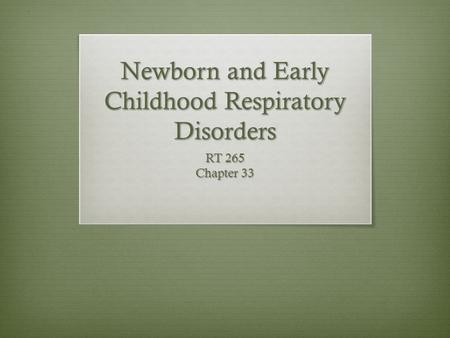 Newborn and Early Childhood Respiratory Disorders RT 265 Chapter 33.