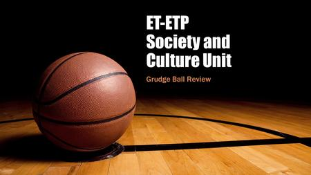 ET-ETP Society and Culture Unit Grudge Ball Review.
