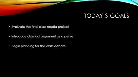 TODAY'S GOALS Evaluate the final class media project Introduce classical argument as a genre Begin planning for the class debate.