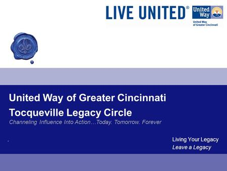 United Way of Greater Cincinnati. Living Your Legacy Leave a Legacy Tocqueville Legacy Circle Channeling Influence Into Action…Today. Tomorrow. Forever.