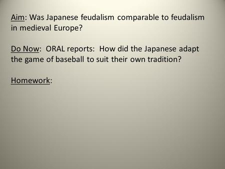 Aim: Was Japanese feudalism comparable to feudalism in medieval Europe? Do Now: ORAL reports: How did the Japanese adapt the game of baseball to suit their.
