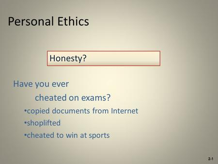 Personal Ethics Have you ever cheated on exams? copied documents from Internet shoplifted cheated to win at sports Honesty? 2-1.