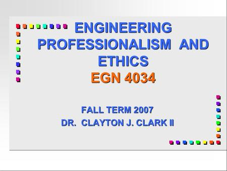 ENGINEERING PROFESSIONALISM AND ETHICS EGN 4034 FALL TERM 2007 DR. CLAYTON J. CLARK II.