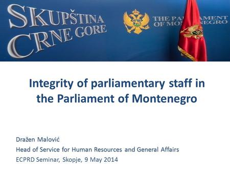 Integrity of parliamentary staff in the Parliament of Montenegro Dražen Malović Head of Service for Human Resources and General Affairs ECPRD Seminar,