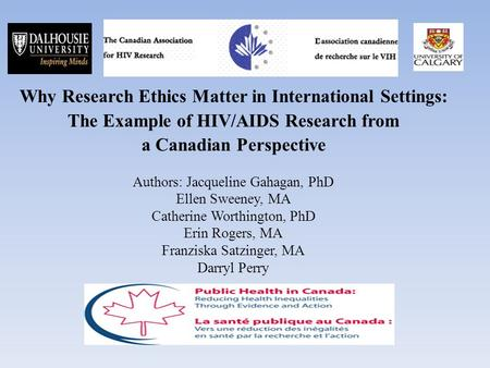 Why Research Ethics Matter in International Settings: The Example of HIV/AIDS Research from a Canadian Perspective Authors: Jacqueline Gahagan, PhD Ellen.