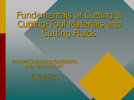 Fundamentals of Cutting & Cutting-Tool Materials and Cutting Fluids MANUFACTURING ENGINEERING AND TECHNOLOGY BY KALPAKJIAN THIRD EDITION.