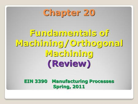 Chapter 20 Fundamentals of Machining/Orthogonal Machining (Review) EIN 3390 Manufacturing Processes Spring, 2011.