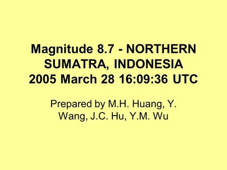 Magnitude 8.7 - NORTHERN SUMATRA, INDONESIA 2005 March 28 16:09:36 UTC Prepared by M.H. Huang, Y. Wang, J.C. Hu, Y.M. Wu.