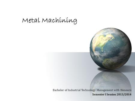 Metal Machining Bachelor of Industrial Technology Management with Honours Semester I Session 2013/2014.
