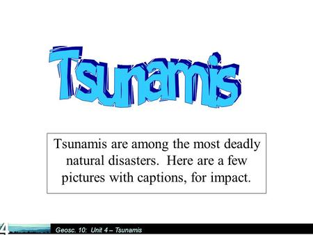 Geosc. 10: Unit 4 – Tsunamis Tsunamis are among the most deadly natural disasters. Here are a few pictures with captions, for impact.